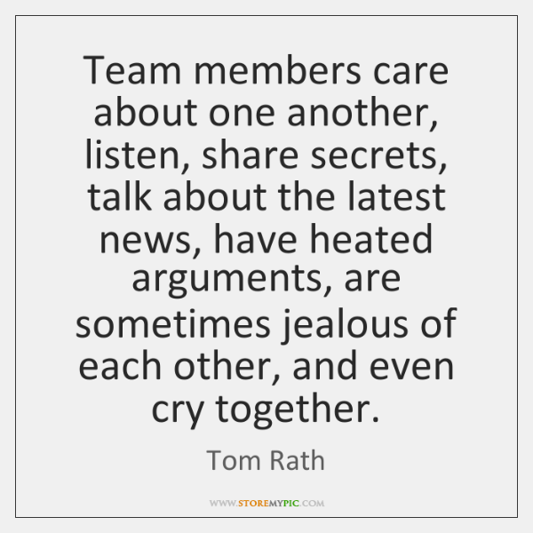 Team members care about one another, listen, share secrets, talk about the ...