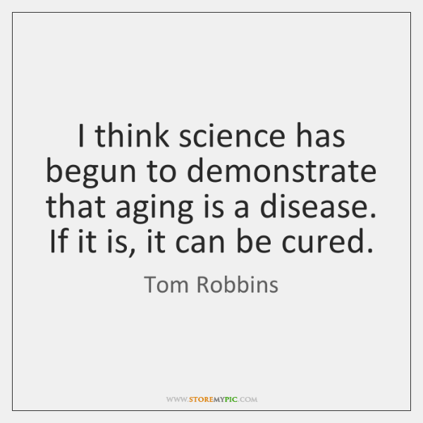 I think science has begun to demonstrate that aging is a disease. ...