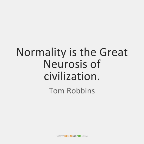 Normality is the Great Neurosis of civilization.