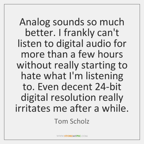 Analog sounds so much better. I frankly can't listen to digital audio ...
