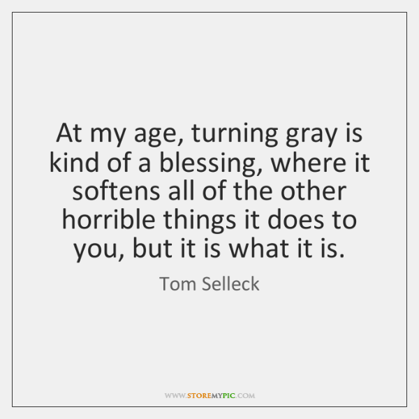 At my age, turning gray is kind of a blessing, where it ...