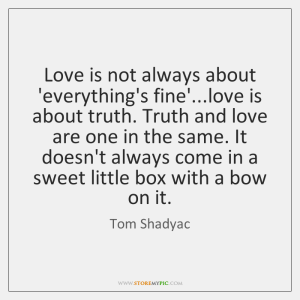 Love is not always about 'everything's fine'...love is about truth. Truth ...