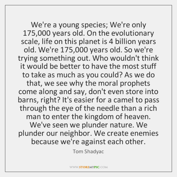 We're a young species; We're only 175,000 years old. On the evolutionary scale, ...