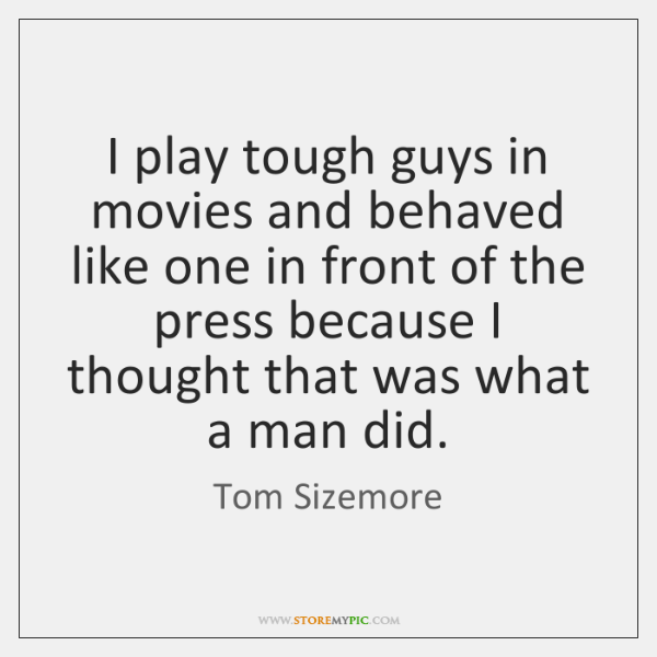 I play tough guys in movies and behaved like one in front ...