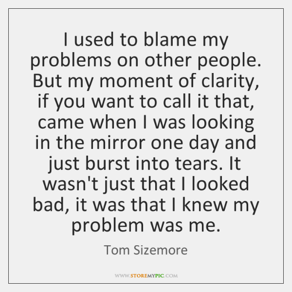 I used to blame my problems on other people. But my moment ...