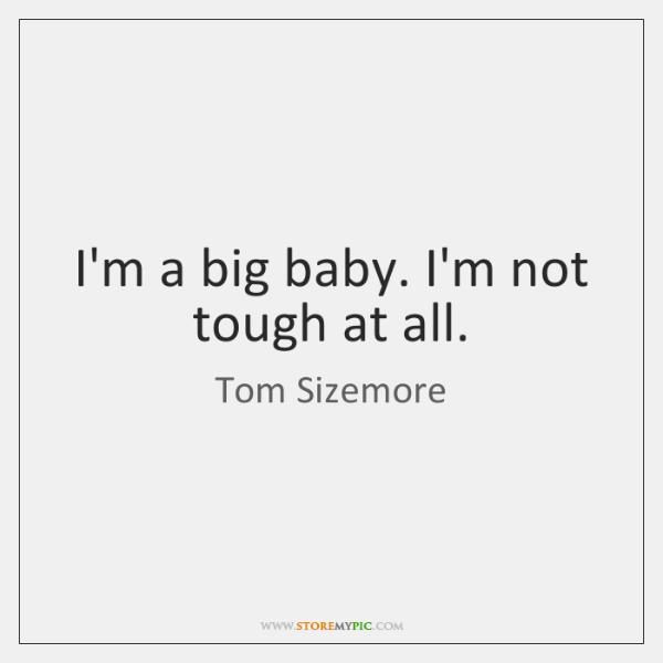 I'm a big baby. I'm not tough at all.