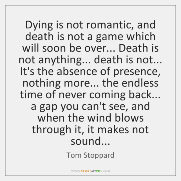 Dying is not romantic, and death is not a game which will ...