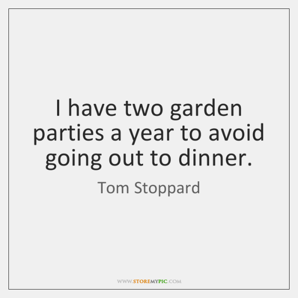I have two garden parties a year to avoid going out to ...