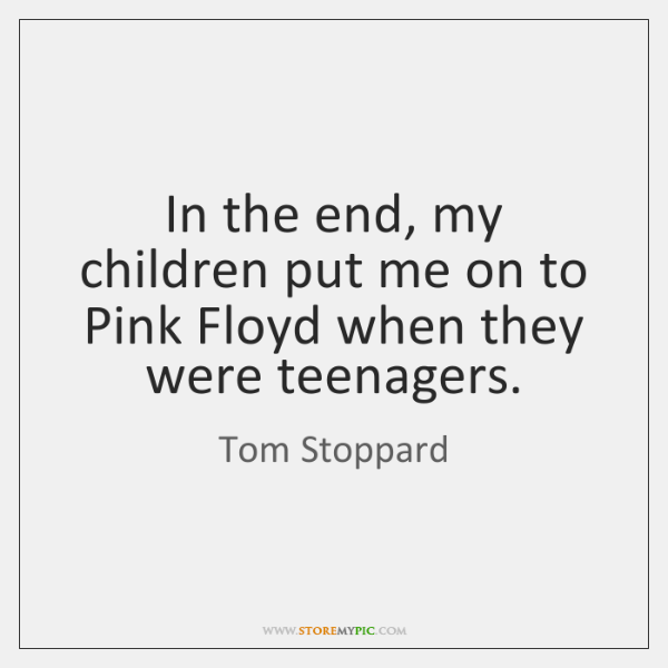 In the end, my children put me on to Pink Floyd when ...
