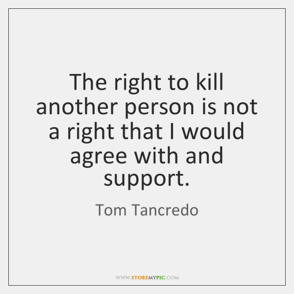 The right to kill another person is not a right that I ...