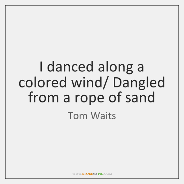 I danced along a colored wind/ Dangled from a rope of sand