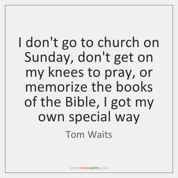 I don't go to church on Sunday, don't get on my knees ...