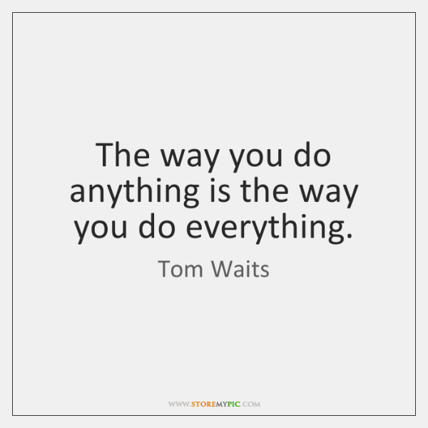 The way you do anything is the way you do everything.