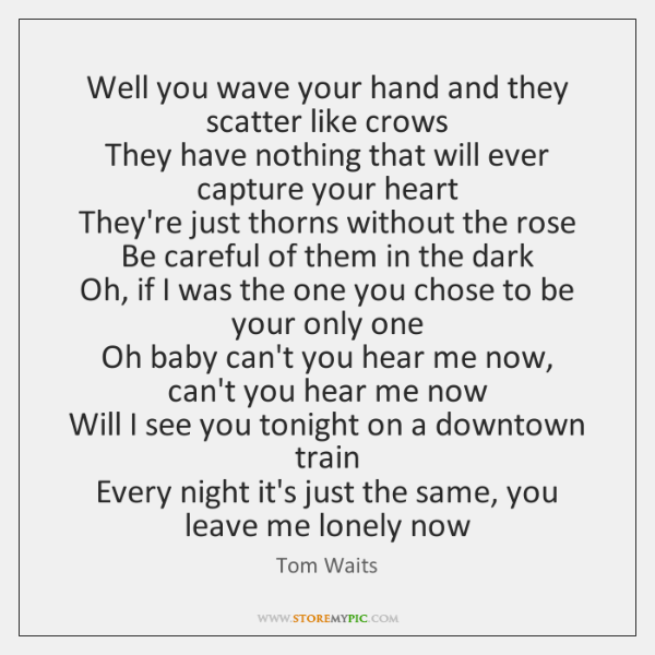 Well you wave your hand and they scatter like crows  They have ...
