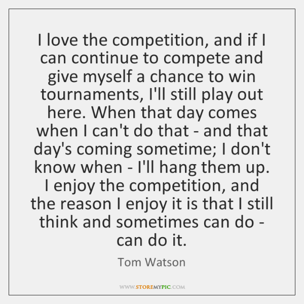 I love the competition, and if I can continue to compete and ...