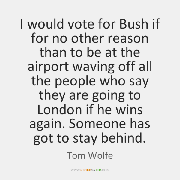 I would vote for Bush if for no other reason than to ...