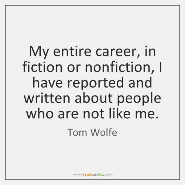 My entire career, in fiction or nonfiction, I have reported and written ...