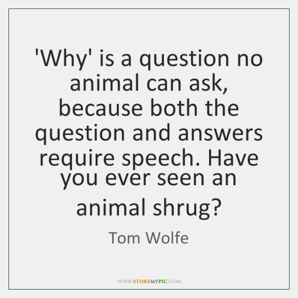 'Why' is a question no animal can ask, because both the question ...