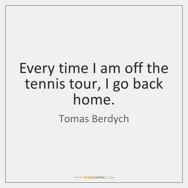 Every time I am off the tennis tour, I go back home.