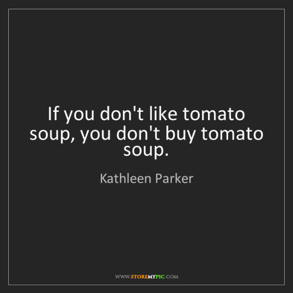 Kathleen Parker: If you don't like tomato soup, you don't buy tomato soup.