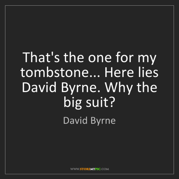 David Byrne: That's the one for my tombstone... Here lies David Byrne....