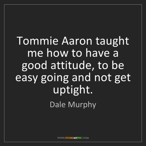 Dale Murphy: Tommie Aaron taught me how to have a good attitude, to...