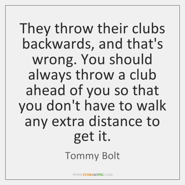 They throw their clubs backwards, and that's wrong. You should always throw ...