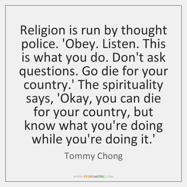 Religion is run by thought police. 'Obey. Listen. This is what you ...