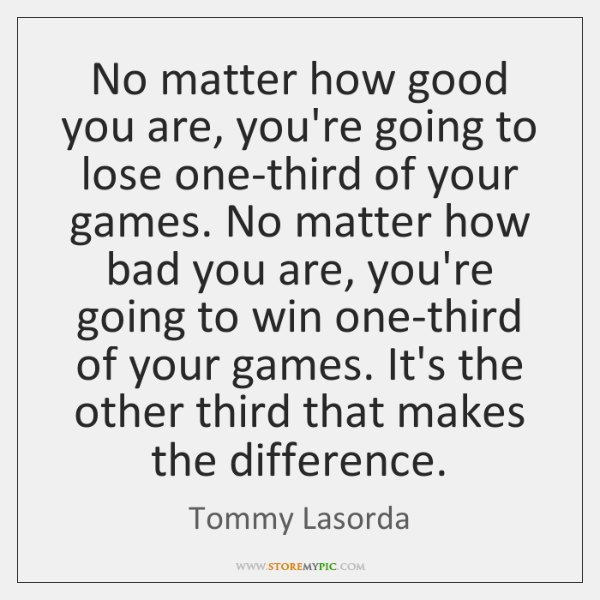 No matter how good you are, you're going to lose one-third of ...