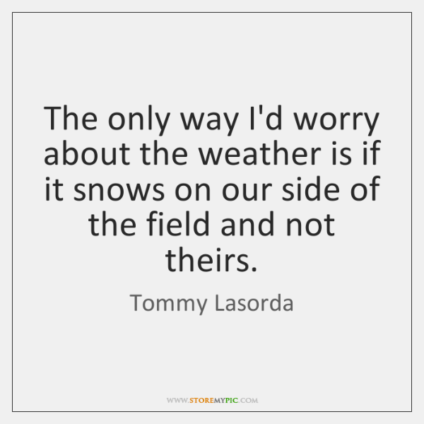 The only way I'd worry about the weather is if it snows ...