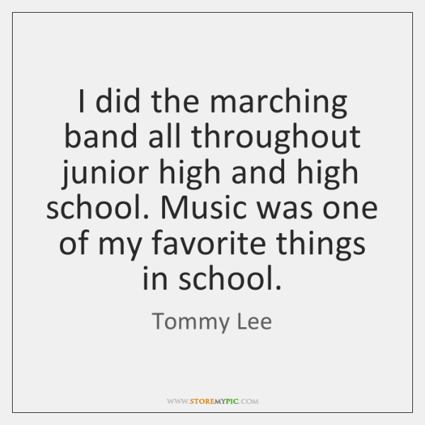 I did the marching band all throughout junior high and high school. ...