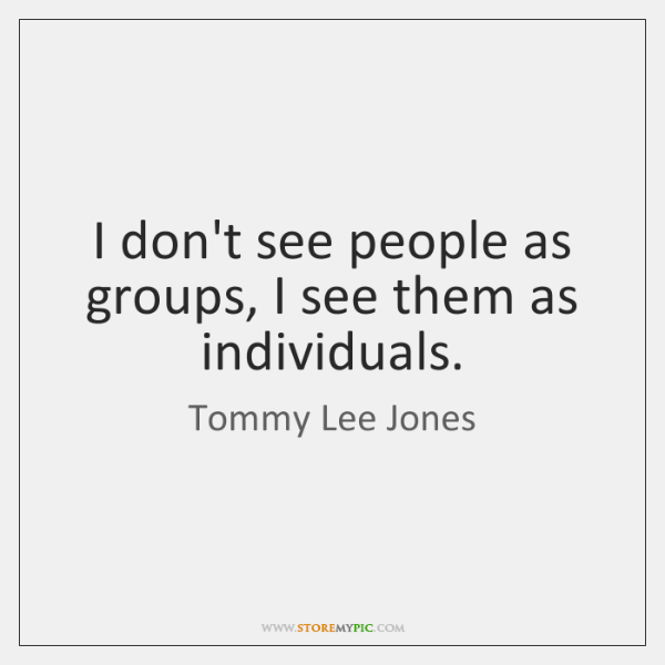 I don't see people as groups, I see them as individuals.