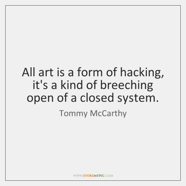 All art is a form of hacking, it's a kind of breeching ...