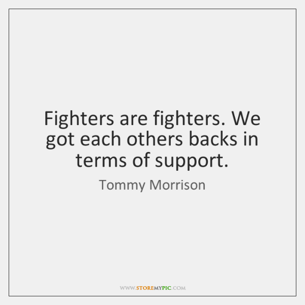 Fighters are fighters. We got each others backs in terms of support.