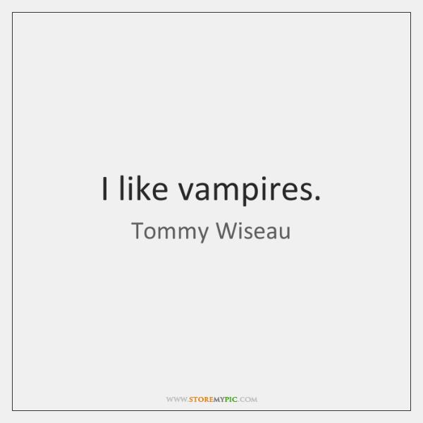 I like vampires.