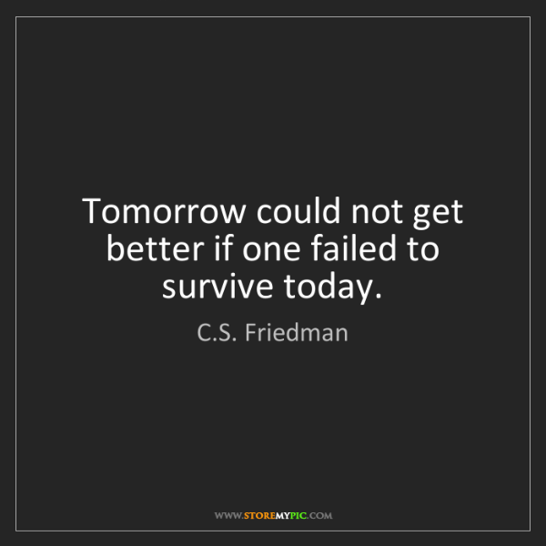 C.S. Friedman: Tomorrow could not get better if one failed to survive...