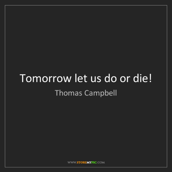 Thomas Campbell: Tomorrow let us do or die!