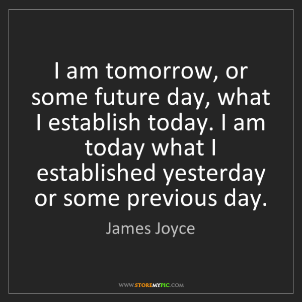 James Joyce: I am tomorrow, or some future day, what I establish today....