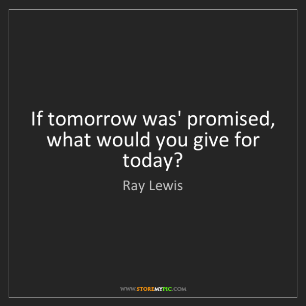 Ray Lewis: If tomorrow was' promised, what would you give for today?
