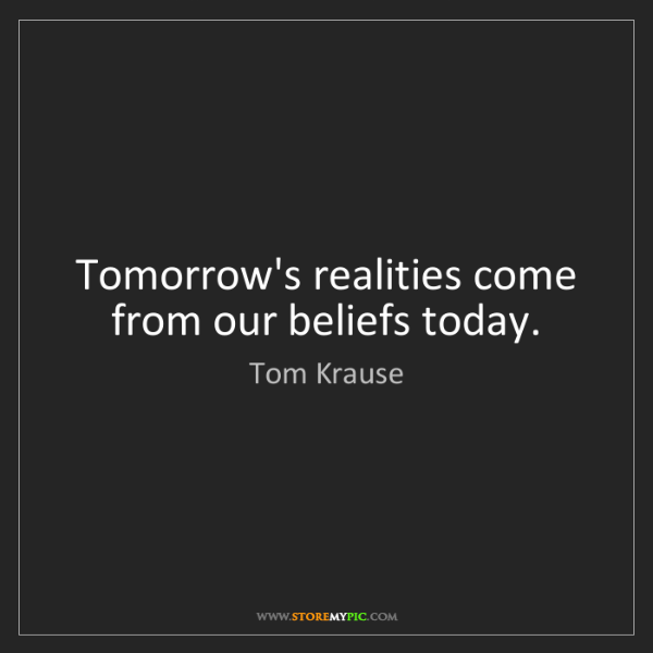 Tom Krause: Tomorrow's realities come from our beliefs today.