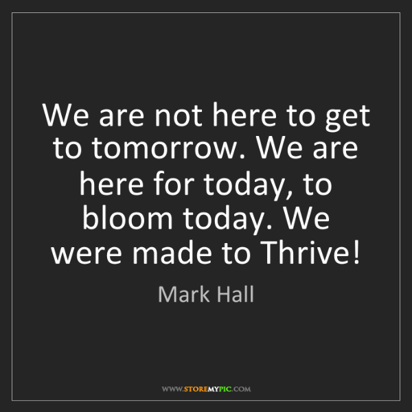 Mark Hall: We are not here to get to tomorrow. We are here for today,...