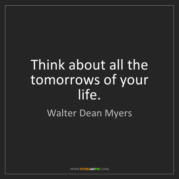Walter Dean Myers: Think about all the tomorrows of your life.