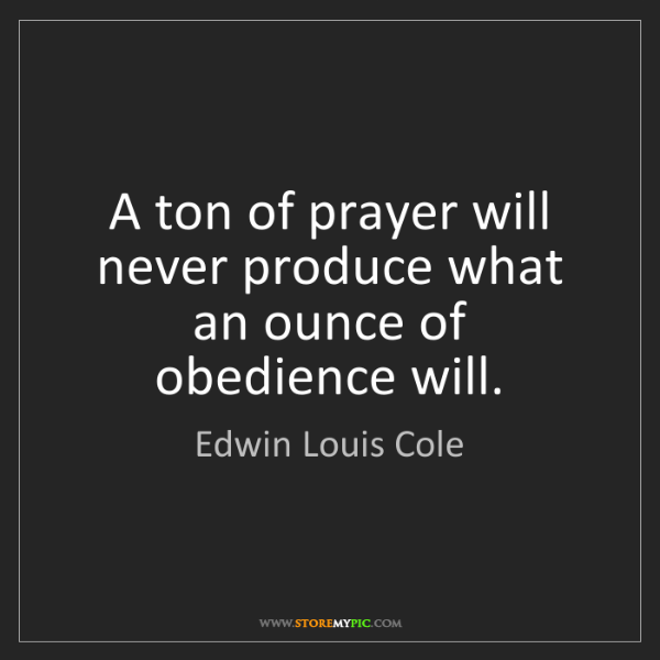 Edwin Louis Cole: A ton of prayer will never produce what an ounce of obedience...