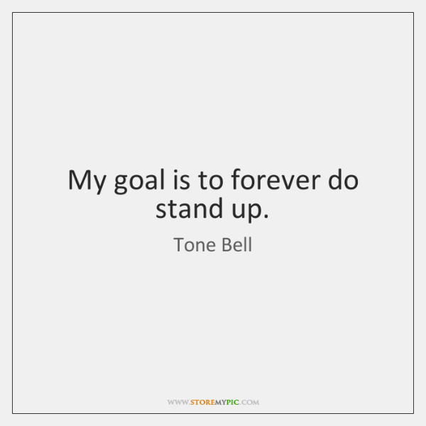 My goal is to forever do stand up.