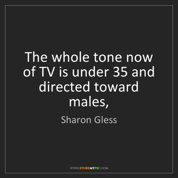 Sharon Gless: The whole tone now of TV is under 35 and directed toward...