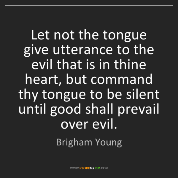 Brigham Young: Let not the tongue give utterance to the evil that is...