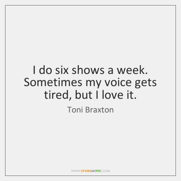 I do six shows a week. Sometimes my voice gets tired, but ...