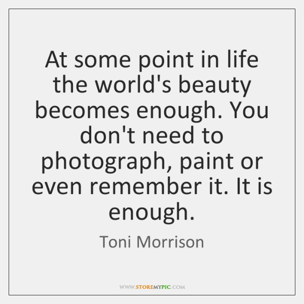 At some point in life the world's beauty becomes enough. You don't ...