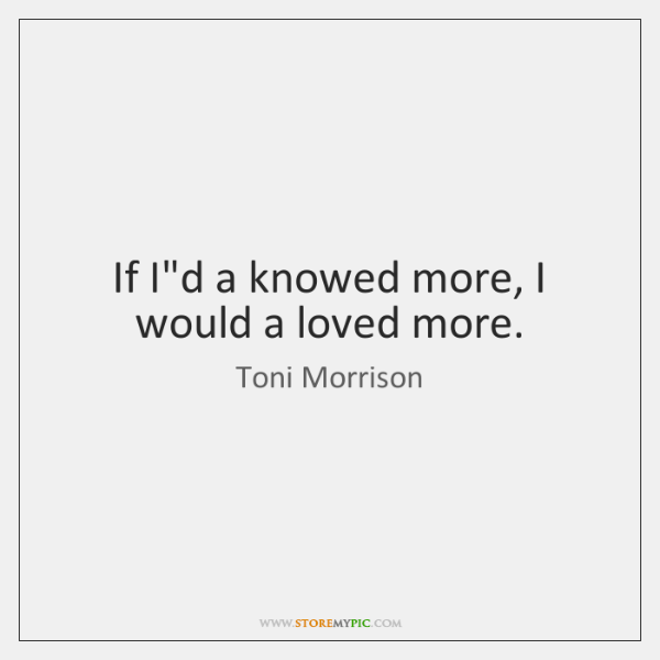 If I'd a knowed more, I would a loved more.