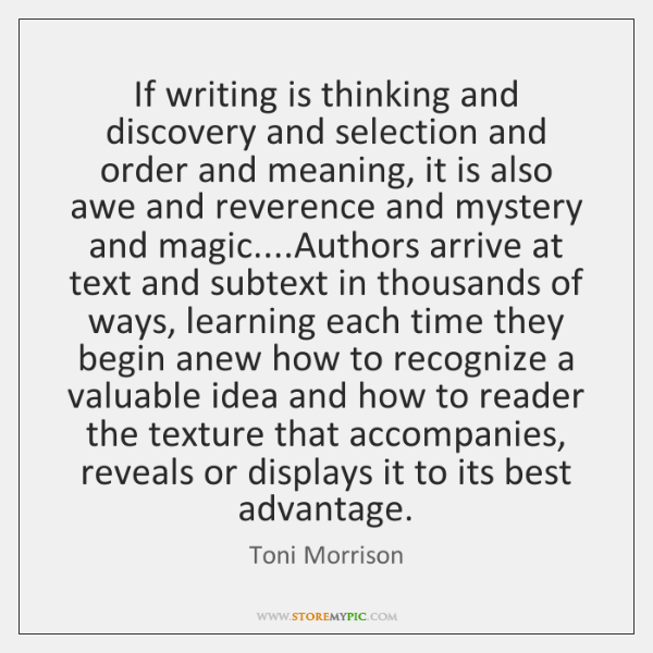 If writing is thinking and discovery and selection and order and meaning, ...